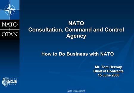 NATO UNCLASSIFIED NATO Consultation, Command and Control Agency How to Do Business with NATO Mr. Tom Herway Chief of Contracts 15 June 2006.
