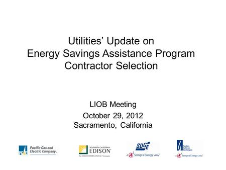 Utilities' Update on Energy Savings Assistance Program Contractor Selection LIOB Meeting October 29, 2012 Sacramento, California.