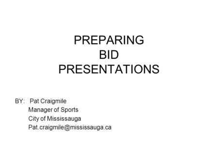 PREPARING BID PRESENTATIONS BY: Pat Craigmile Manager of Sports City of Mississauga