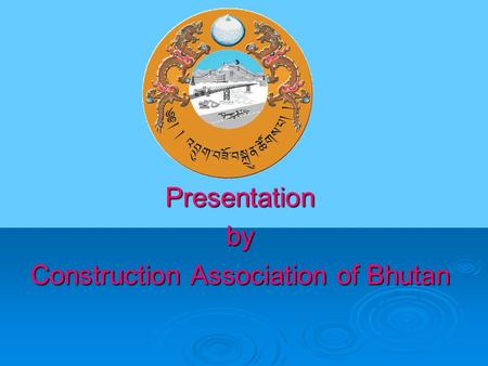 Presentationby Construction Association of Bhutan.
