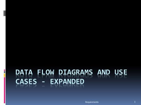 Requirements 1. Data Flow Modeling  Widely used; focuses on functions performed in the system  Views a system as a network of data transforms through.