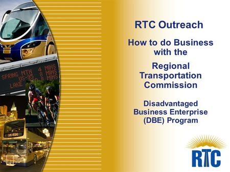 How to do Business with the Regional Transportation Commission Disadvantaged Business Enterprise (DBE) Program RTC Outreach.