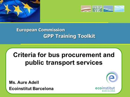 Criteria for bus procurement and public transport services Ms. Aure Adell Ecoinstitut Barcelona European Commission GPP Training Toolkit.