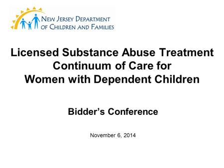 Licensed Substance Abuse Treatment Continuum of Care for Women with Dependent Children Bidder's Conference November 6, 2014.