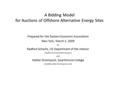 A Bidding Model for Auctions of Offshore Alternative Energy Sites Prepared for the Eastern Economic Association New York, March 1, 2009 by Radford Schantz,