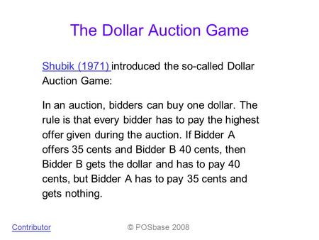 The Dollar Auction Game Shubik (1971) Shubik (1971) introduced the so-called Dollar Auction Game: In an auction, bidders can buy one dollar. The rule is.