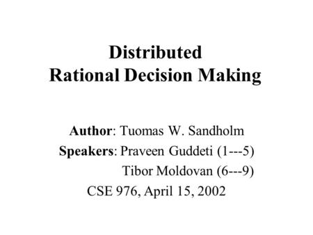Distributed Rational Decision Making Author: Tuomas W. Sandholm Speakers: Praveen Guddeti (1---5) Tibor Moldovan (6---9) CSE 976, April 15, 2002.
