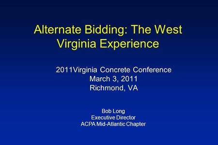 Alternate Bidding: The West Virginia Experience 2011Virginia Concrete Conference March 3, 2011 Richmond, VA Bob Long Executive Director ACPA Mid-Atlantic.