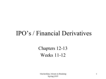 Maclachlan, Money & Banking Spring 2005 1 IPO's / Financial Derivatives Chapters 12-13 Weeks 11-12.