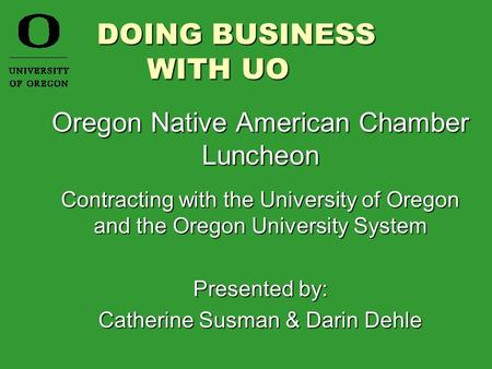 DOING BUSINESS WITH UO DOING BUSINESS WITH UO Oregon Native American Chamber Luncheon Contracting with the University of Oregon and the Oregon University.