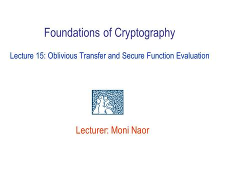 Lecturer: Moni Naor Foundations of Cryptography Lecture 15: Oblivious Transfer and Secure Function Evaluation.
