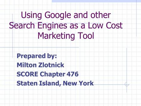 Using Google and other Search Engines as a Low Cost Marketing Tool Prepared by: Milton Zlotnick SCORE Chapter 476 Staten Island, New York.
