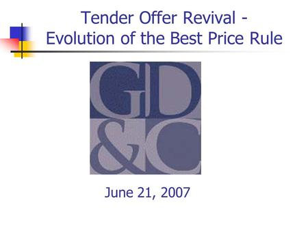 Tender Offer Revival - Evolution of the Best Price Rule June 21, 2007.