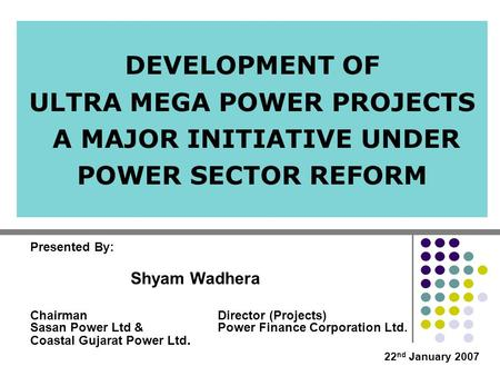 DEVELOPMENT OF ULTRA MEGA POWER PROJECTS A MAJOR INITIATIVE UNDER POWER SECTOR REFORM Director (Projects) Power Finance Corporation Ltd. Chairman Sasan.