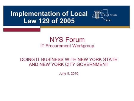 NYS Forum IT Procurement Workgroup DOING IT BUSINESS WITH NEW YORK STATE AND NEW YORK CITY GOVERNMENT June 9, 2010 Implementation of Local Law 129 of 2005.