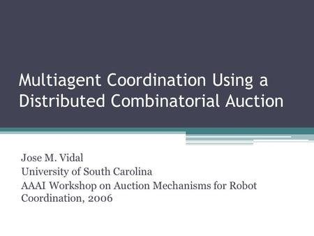 Multiagent Coordination Using a Distributed Combinatorial Auction Jose M. Vidal University of South Carolina AAAI Workshop on Auction Mechanisms for Robot.