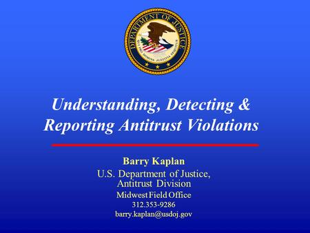 1 Understanding, Detecting & Reporting Antitrust Violations Barry Kaplan U.S. Department of Justice, Antitrust Division Midwest Field Office 312.353-9286.