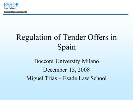 Regulation of Tender Offers in Spain Bocconi University Milano December 15, 2008 Miguel Trias – Esade Law School.