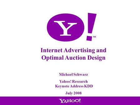 1 Internet Advertising and Optimal Auction Design Michael Schwarz Yahoo! Research Keynote Address KDD July 2008.