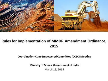 Coordination-Cum-Empowered Committee (CCEC) Meeting Ministry of Mines, Government of India March 13, 2015 Rules for Implementation of MMDR Amendment Ordinance,