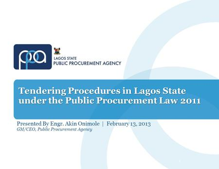 Tendering Procedures in Lagos State under the Public Procurement Law 2011 Presented By Engr. Akin Onimole | February 13, 2013 GM/CEO, Public Procurement.