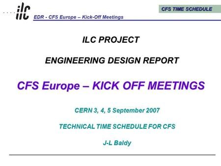CFS TIME SCHEDULE EDR - CFS Europe – Kick-Off Meetings Kick-Off Meetings, CERN, 3, 4, 5 September 20071 ILC PROJECT ENGINEERING DESIGN REPORT CFS Europe.