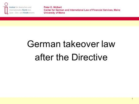 Peter O. Mülbert Center for German and International Law of Financial Services, Mainz University of Mainz 1 German takeover law after the Directive.