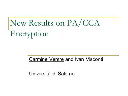 New Results on PA/CCA Encryption Carmine Ventre and Ivan Visconti Università di Salerno.
