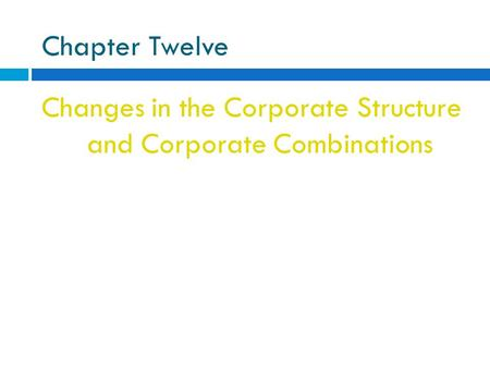 Chapter Twelve Changes in the Corporate Structure and Corporate Combinations.