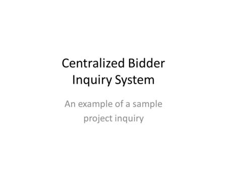 Centralized Bidder Inquiry System An example of a sample project inquiry.
