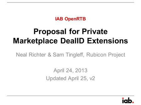 Proposal for Private Marketplace DealID Extensions Neal Richter & Sam Tingleff, Rubicon Project April 24, 2013 Updated April 25, v2 IAB OpenRTB.