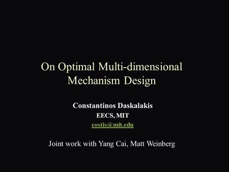 On Optimal Multi-dimensional Mechanism Design Constantinos Daskalakis EECS, MIT Joint work with Yang Cai, Matt Weinberg.