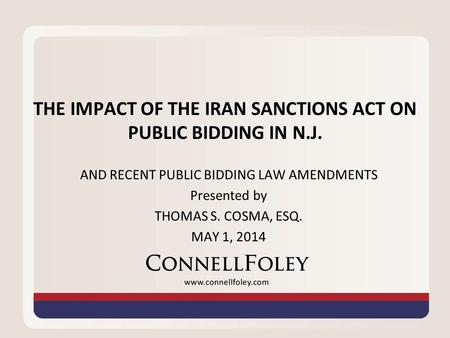THE IMPACT OF THE IRAN SANCTIONS ACT ON PUBLIC BIDDING IN N.J. AND RECENT PUBLIC BIDDING LAW AMENDMENTS Presented by THOMAS S. COSMA, ESQ. MAY 1, 2014.