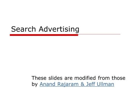 Search Advertising These slides are modified from those by Anand Rajaram & Jeff UllmanAnand Rajaram & Jeff Ullman.