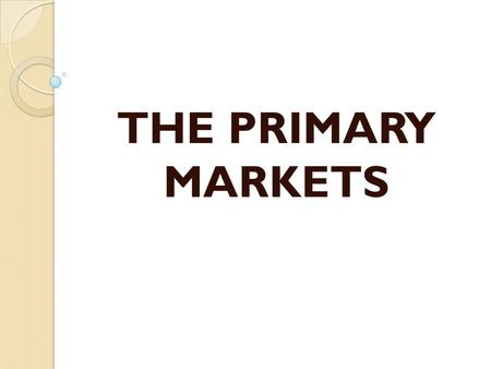 THE PRIMARY MARKETS.