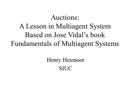 Auctions: A Lesson in Multiagent System Based on Jose Vidal's book Fundamentals of Multiagent Systems Henry Hexmoor SIUC.