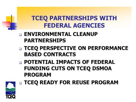 TCEQ PARTNERSHIPS WITH FEDERAL AGENCIES  ENVIRONMENTAL CLEANUP PARTNERSHIPS  TCEQ PERSPECTIVE ON PERFORMANCE BASED CONTRACTS  POTENTIAL IMPACTS OF FEDERAL.