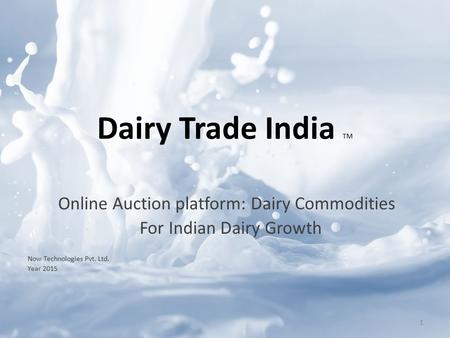 Online Auction platform: Dairy Commodities For Indian Dairy Growth Now Technologies Pvt. Ltd. Year 2015 Dairy Trade India TM 1.