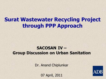 Surat Wastewater Recycling Project through PPP Approach SACOSAN IV – Group Discussion on Urban Sanitation Dr. Anand Chiplunkar 07 April, 2011.