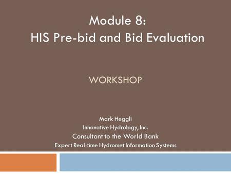 WORKSHOP Mark Heggli Innovative Hydrology, Inc. Consultant to the World Bank Expert Real-time Hydromet Information Systems Module 8: HIS Pre-bid and Bid.