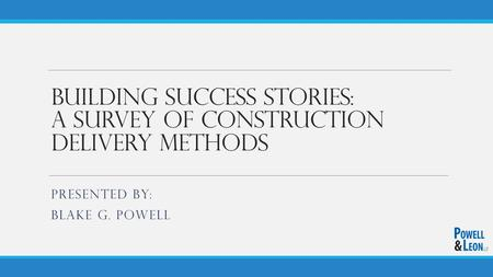 Building Success Stories: A Survey of Construction Delivery Methods PRESENTED BY: BLAKE G. POWELL.