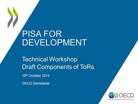 PISA FOR DEVELOPMENT Technical Workshop Draft Components of ToRs 10 th October 2014 OECD Secretariat 1.