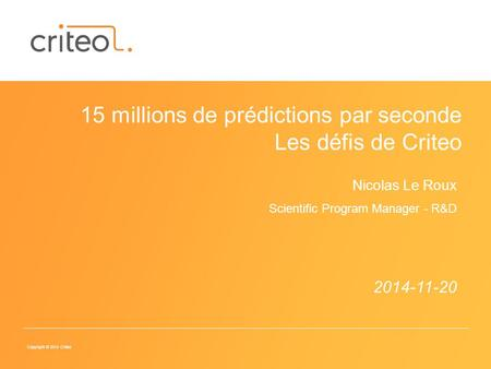 Copyright © 2014 Criteo 2014-11-20 15 millions de prédictions par seconde Les défis de Criteo Nicolas Le Roux Scientific Program Manager - R&D.