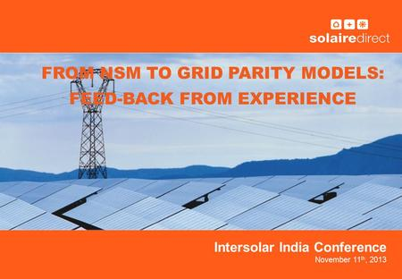 Intersolar India Conference November 11 th, 2013 FROM NSM TO GRID PARITY MODELS: FEED-BACK FROM EXPERIENCE.