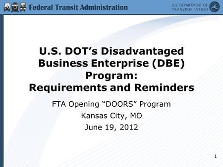 "U.S. DOT's Disadvantaged Business Enterprise (DBE) Program: Requirements and Reminders FTA Opening ""DOORS"" Program Kansas City, MO June 19, 2012 1."