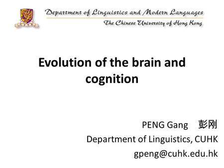 Evolution of the brain and cognition PENG Gang 彭刚 Department of Linguistics, CUHK