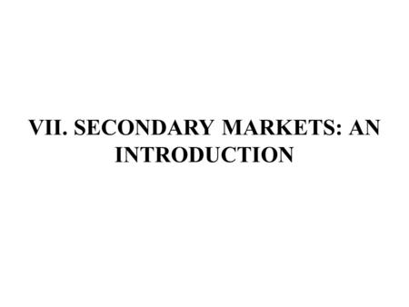 VII. SECONDARY MARKETS: AN INTRODUCTION. A. Trades, Traders, Securities and Markets A trade is a security transaction that creates or alters a portfolio.