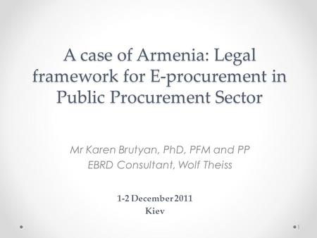 A case of Armenia: Legal framework for E-procurement in Public Procurement Sector Mr Karen Brutyan, PhD, PFM and PP EBRD Consultant, Wolf Theiss 1-2 December.