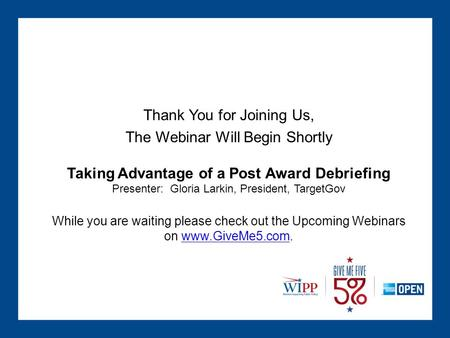 Thank You for Joining Us, The Webinar Will Begin Shortly Taking Advantage of a Post Award Debriefing Presenter: Gloria Larkin, President, TargetGov While.