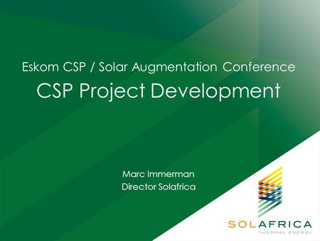 Eskom CSP / Solar Augmentation Conference CSP Project Development Marc Immerman Director Solafrica.